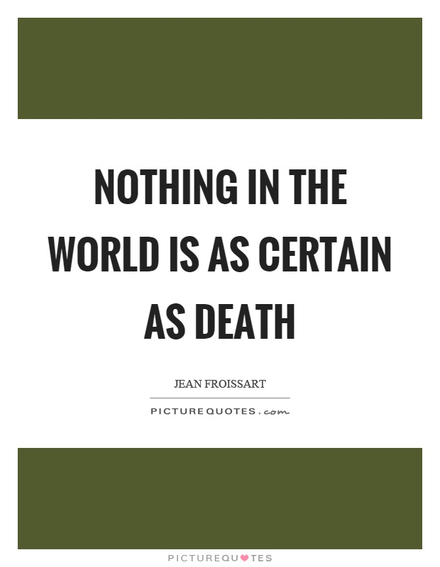 Nothing in the world is as certain as death Picture Quote #1