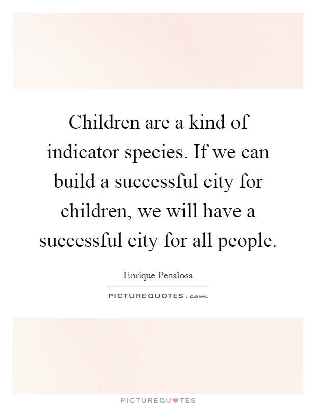 Children are a kind of indicator species. If we can build a successful city for children, we will have a successful city for all people Picture Quote #1