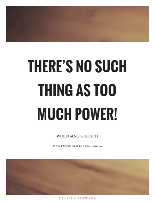 There's no such thing as too much power! Picture Quote #1
