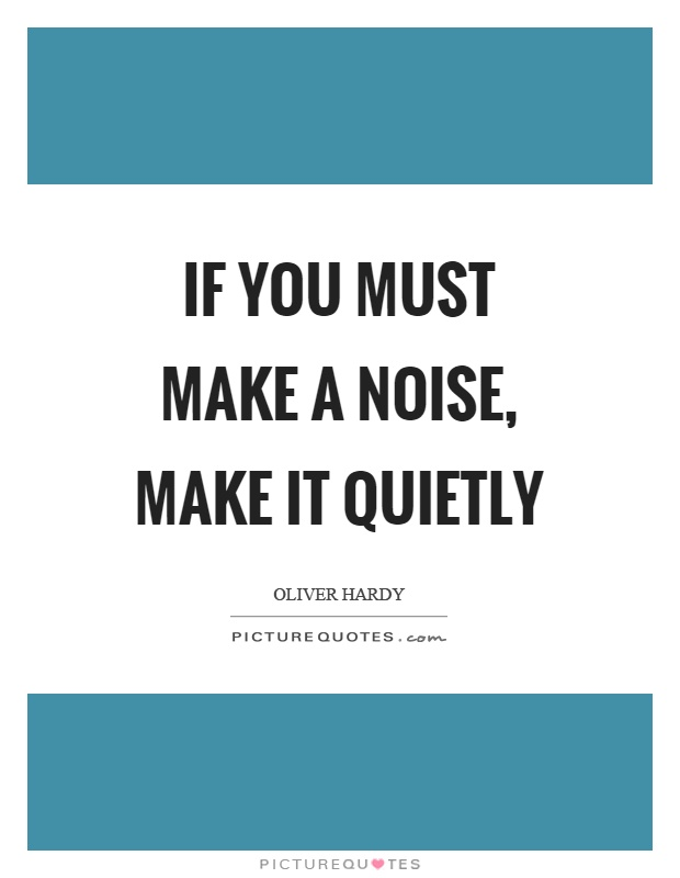 If you must make a noise, make it quietly Picture Quote #1
