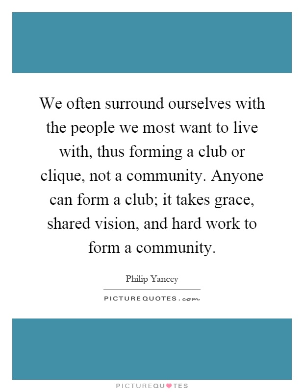 We often surround ourselves with the people we most want to live with, thus forming a club or clique, not a community. Anyone can form a club; it takes grace, shared vision, and hard work to form a community Picture Quote #1