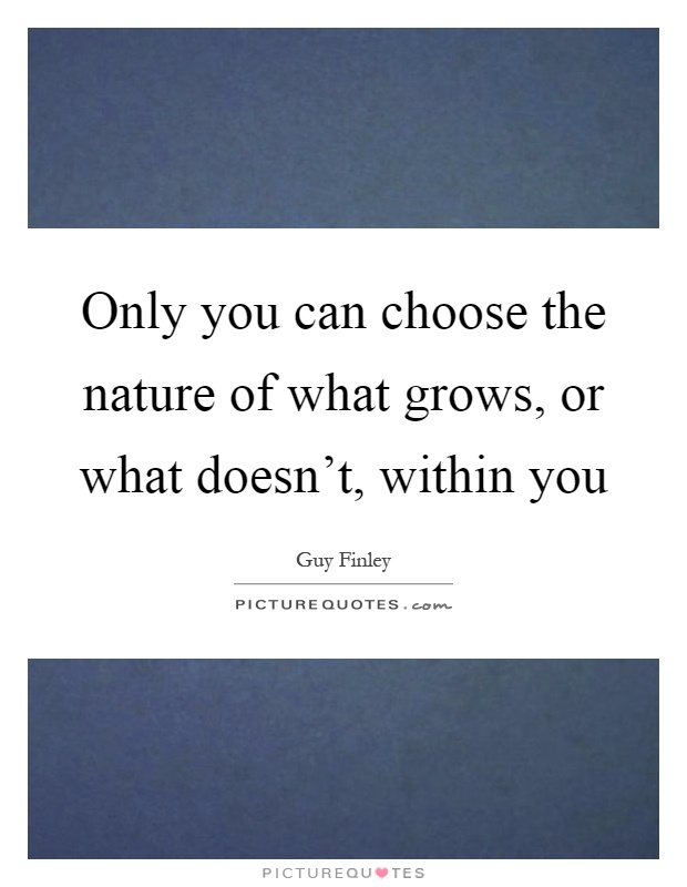 Only you can choose the nature of what grows, or what doesn't, within you Picture Quote #1
