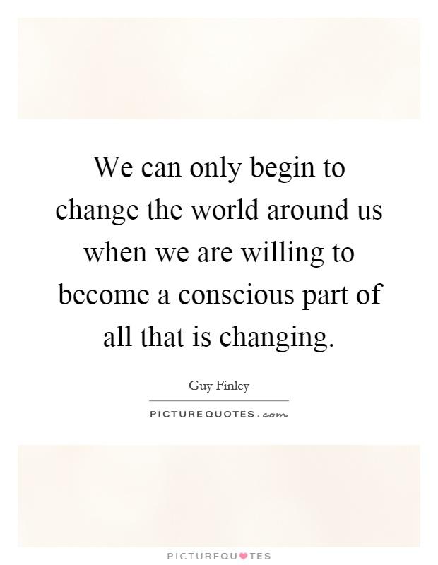 We can only begin to change the world around us when we are willing to become a conscious part of all that is changing Picture Quote #1