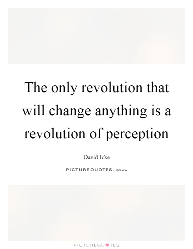 The only revolution that will change anything is a revolution of perception Picture Quote #1