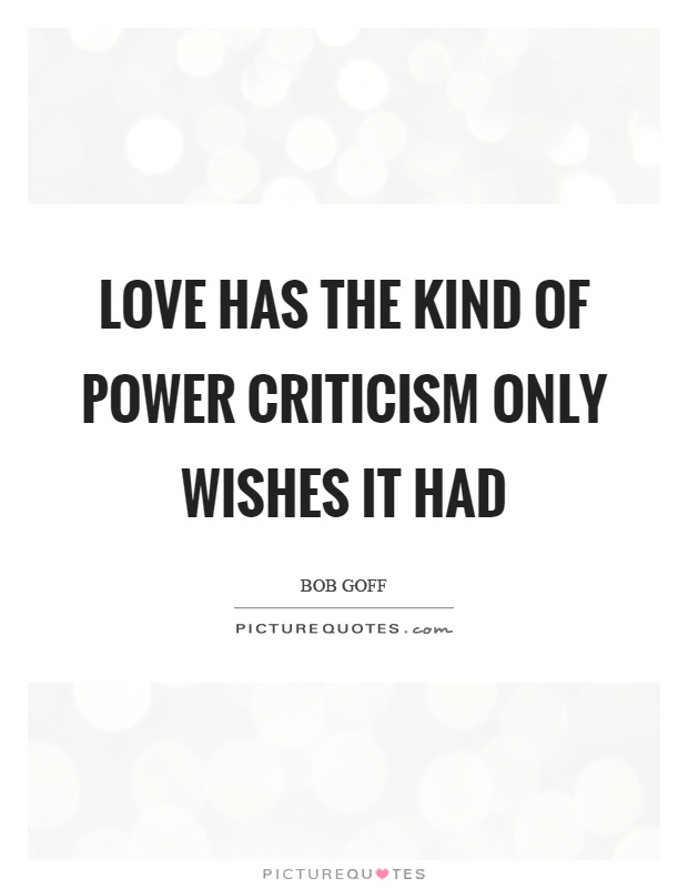 Love has the kind of power criticism only wishes it had ...