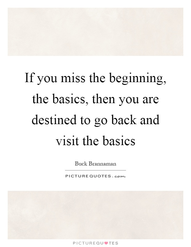 If you miss the beginning, the basics, then you are destined to go back and visit the basics Picture Quote #1