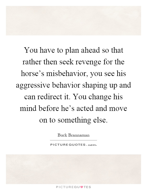 You have to plan ahead so that rather then seek revenge for the horse's misbehavior, you see his aggressive behavior shaping up and can redirect it. You change his mind before he's acted and move on to something else Picture Quote #1