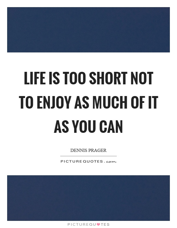 Life is too short not to enjoy as much of it as you can Picture Quote #1