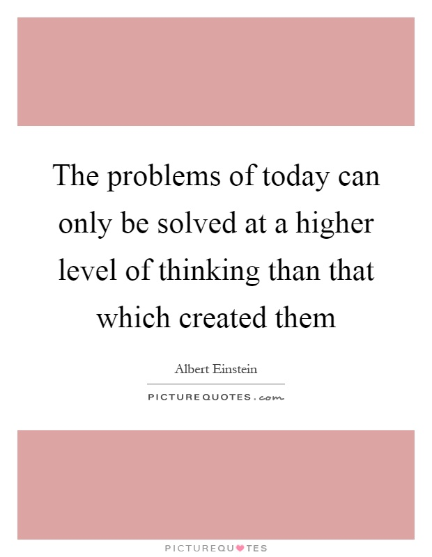The problems of today can only be solved at a higher level of thinking than that which created them Picture Quote #1