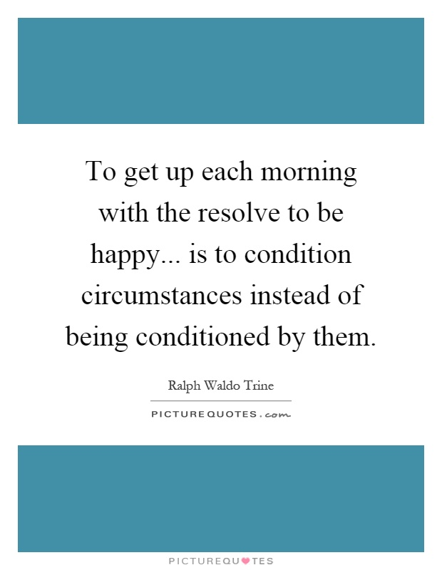 To get up each morning with the resolve to be happy... is to condition circumstances instead of being conditioned by them Picture Quote #1