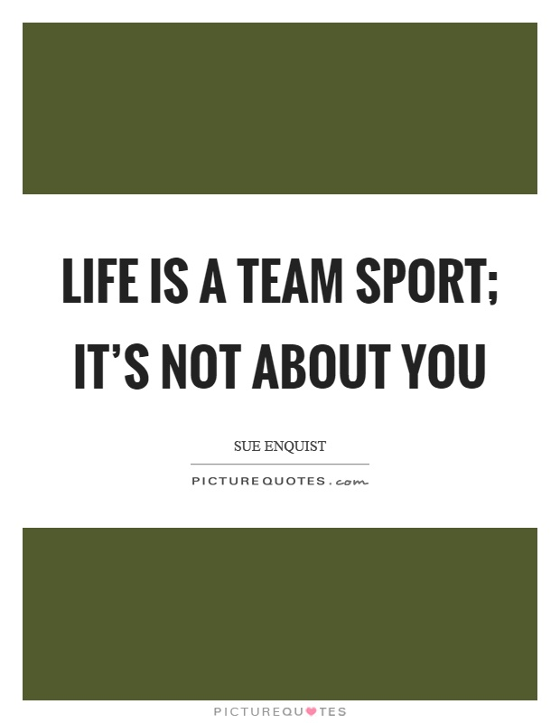 Life is a team sport; it's not about you Picture Quote #1