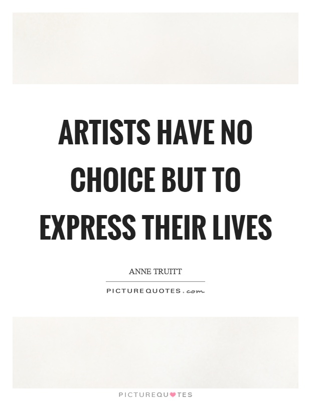 Artists have no choice but to express their lives Picture Quote #1
