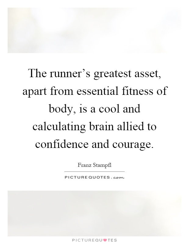 The runner's greatest asset, apart from essential fitness of body, is a cool and calculating brain allied to confidence and courage Picture Quote #1