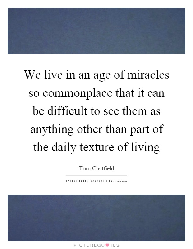 We live in an age of miracles so commonplace that it can be difficult to see them as anything other than part of the daily texture of living Picture Quote #1