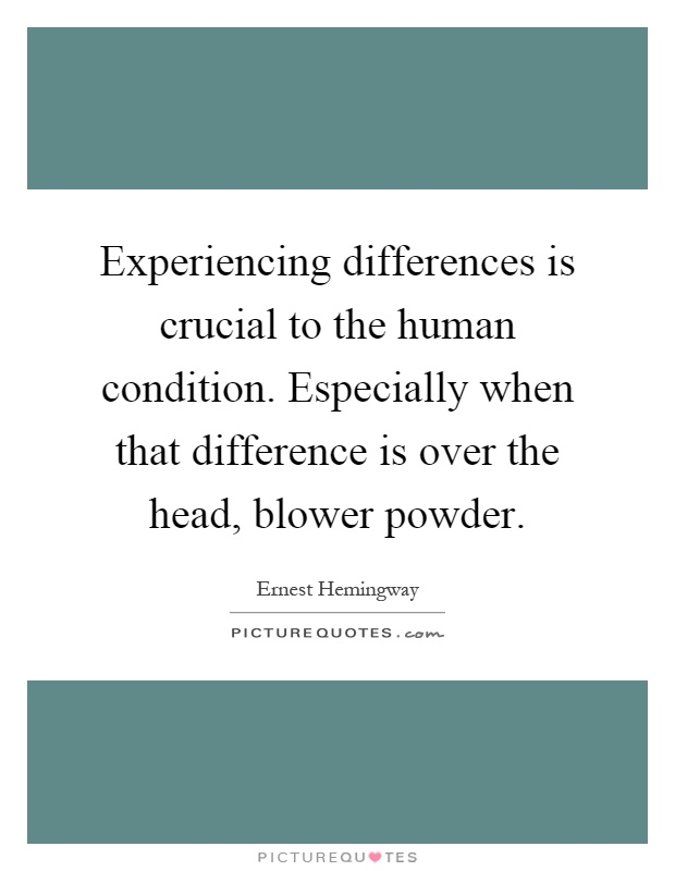 Experiencing differences is crucial to the human condition. Especially when that difference is over the head, blower powder Picture Quote #1