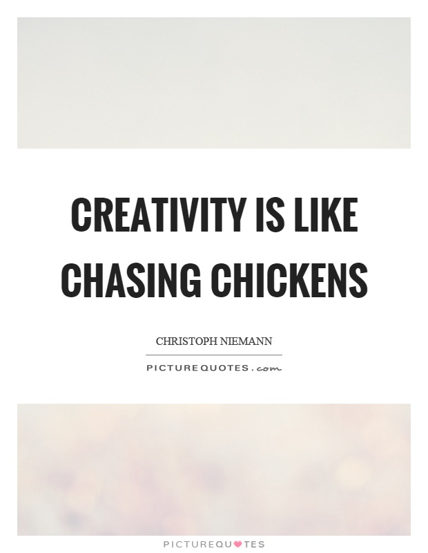 Creativity is like chasing chickens Picture Quote #1