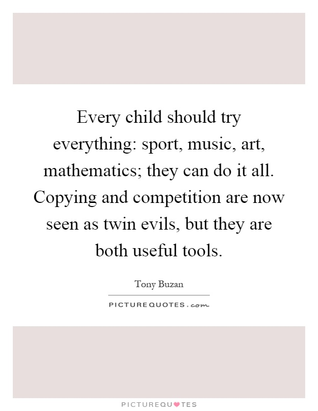 Every child should try everything: sport, music, art, mathematics; they can do it all. Copying and competition are now seen as twin evils, but they are both useful tools Picture Quote #1