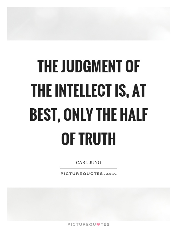 The judgment of the intellect is, at best, only the half of truth Picture Quote #1