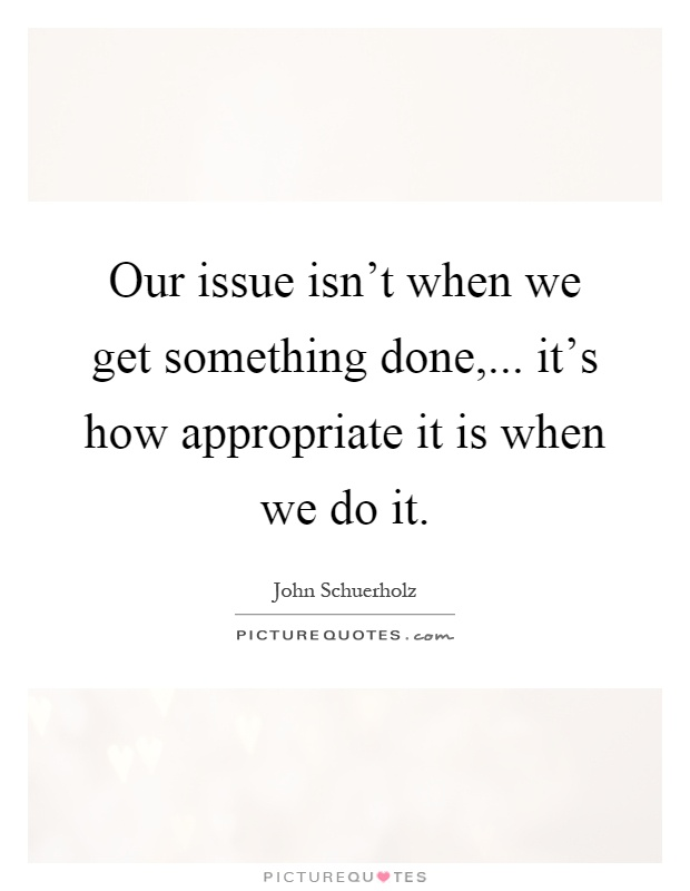 Our issue isn't when we get something done,... it's how appropriate it is when we do it Picture Quote #1