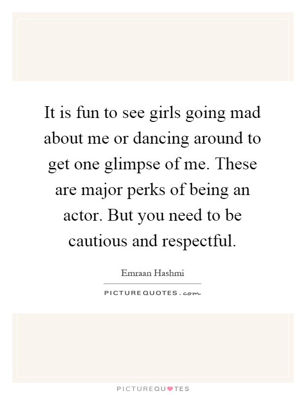 It is fun to see girls going mad about me or dancing around to get one glimpse of me. These are major perks of being an actor. But you need to be cautious and respectful Picture Quote #1