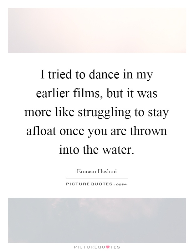 I tried to dance in my earlier films, but it was more like struggling to stay afloat once you are thrown into the water Picture Quote #1