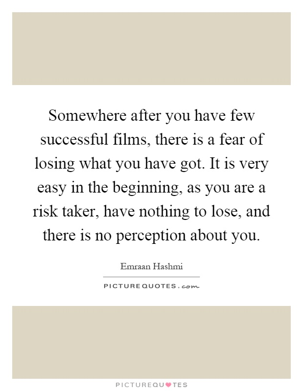 Somewhere after you have few successful films, there is a fear of losing what you have got. It is very easy in the beginning, as you are a risk taker, have nothing to lose, and there is no perception about you Picture Quote #1
