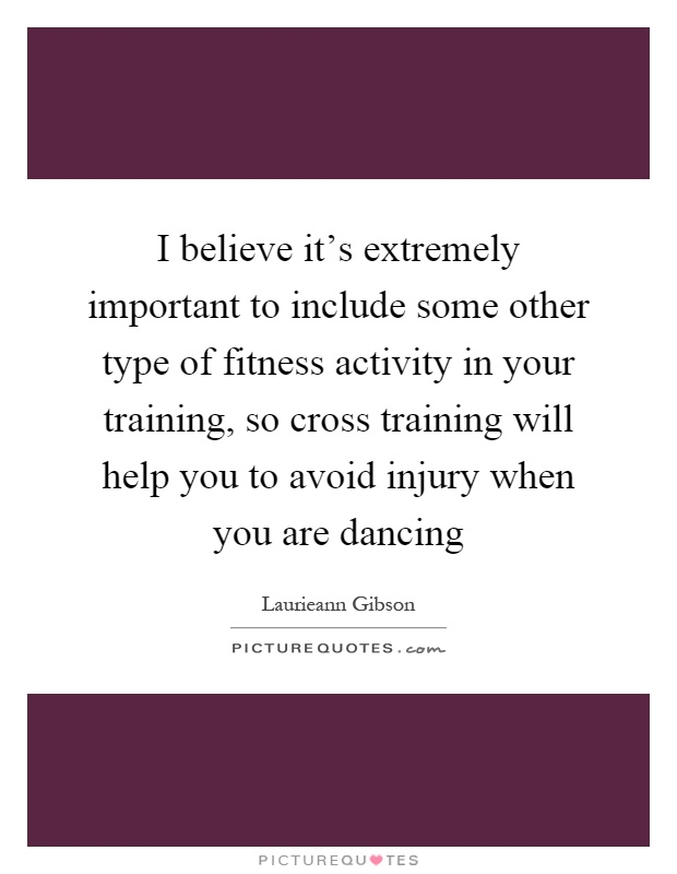 I believe it's extremely important to include some other type of fitness activity in your training, so cross training will help you to avoid injury when you are dancing Picture Quote #1