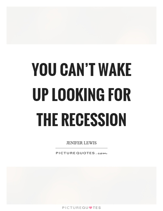 You can't wake up looking for the recession Picture Quote #1