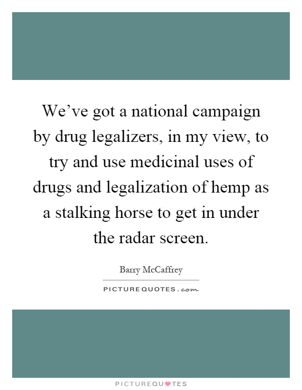 We've got a national campaign by drug legalizers, in my view, to try and use medicinal uses of drugs and legalization of hemp as a stalking horse to get in under the radar screen Picture Quote #1