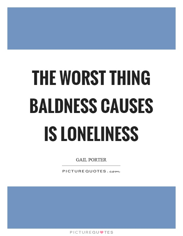 The worst thing baldness causes is loneliness Picture Quote #1