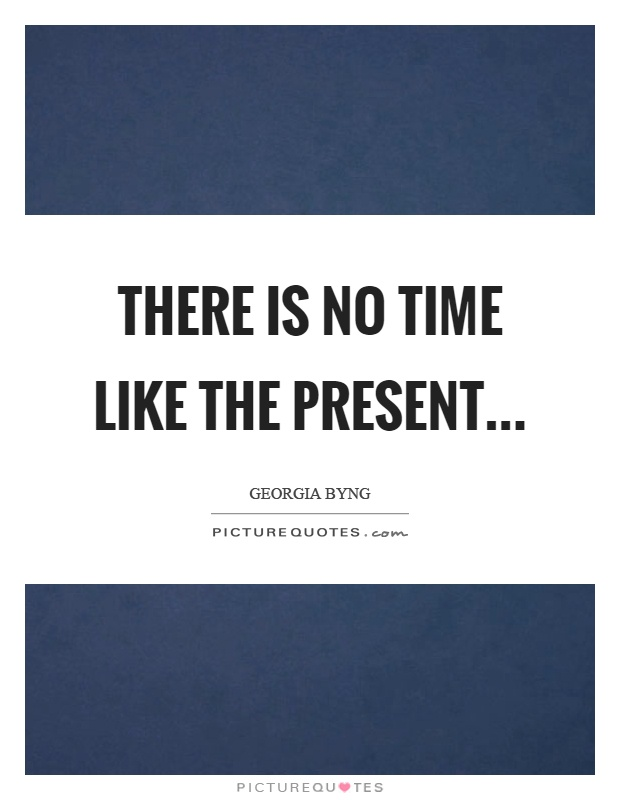 There is no time like the present Picture Quote #1