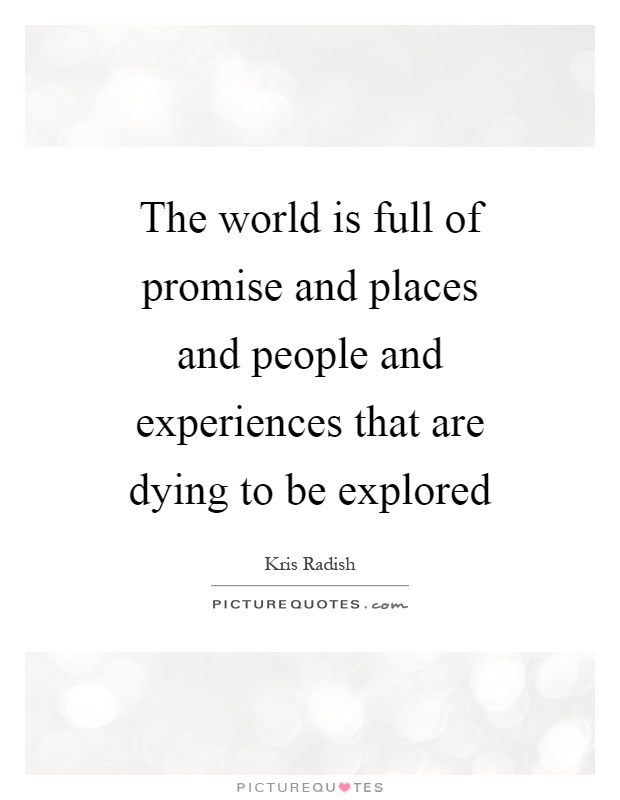 The world is full of promise and places and people and experiences that are dying to be explored Picture Quote #1