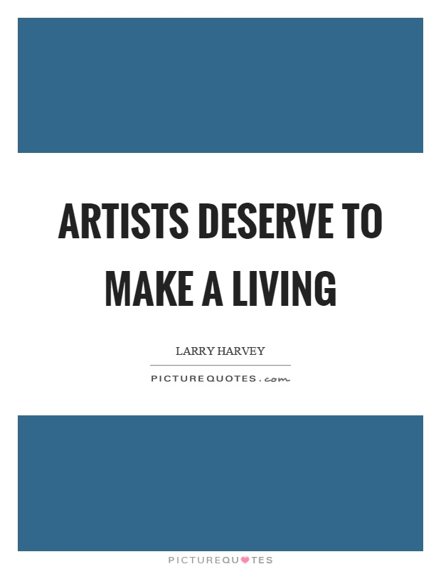 Artists deserve to make a living Picture Quote #1
