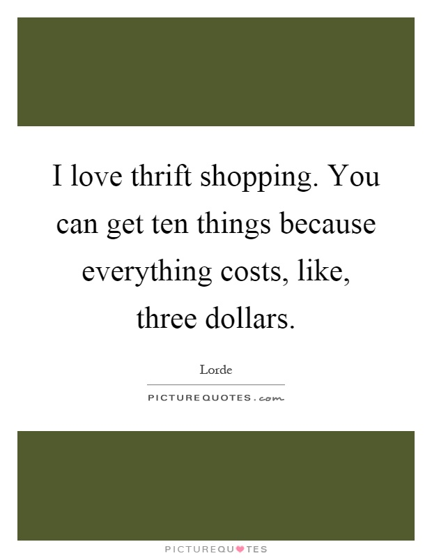 I love thrift shopping. You can get ten things because everything costs, like, three dollars Picture Quote #1