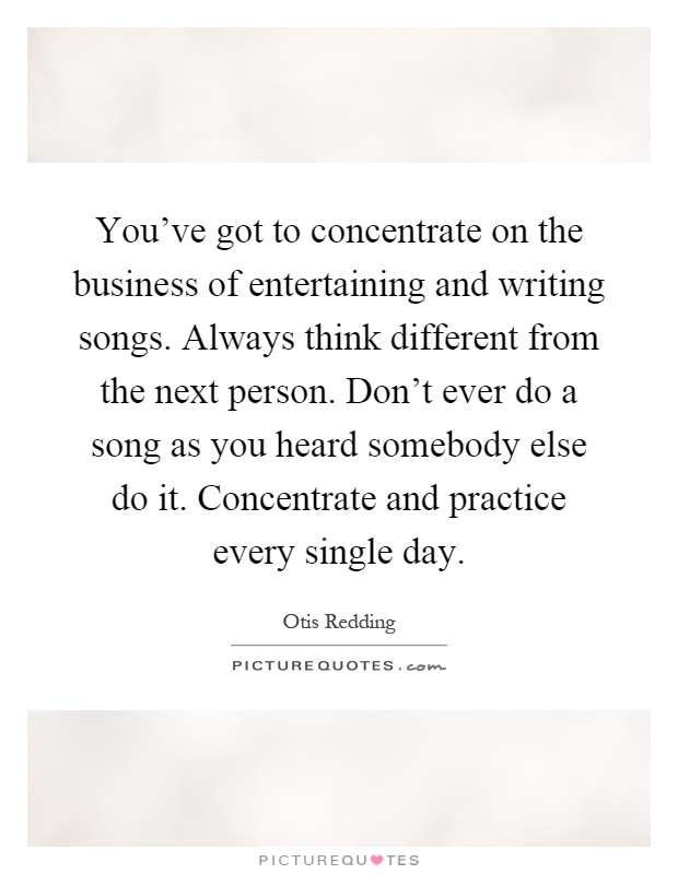You've got to concentrate on the business of entertaining and writing songs. Always think different from the next person. Don't ever do a song as you heard somebody else do it. Concentrate and practice every single day Picture Quote #1