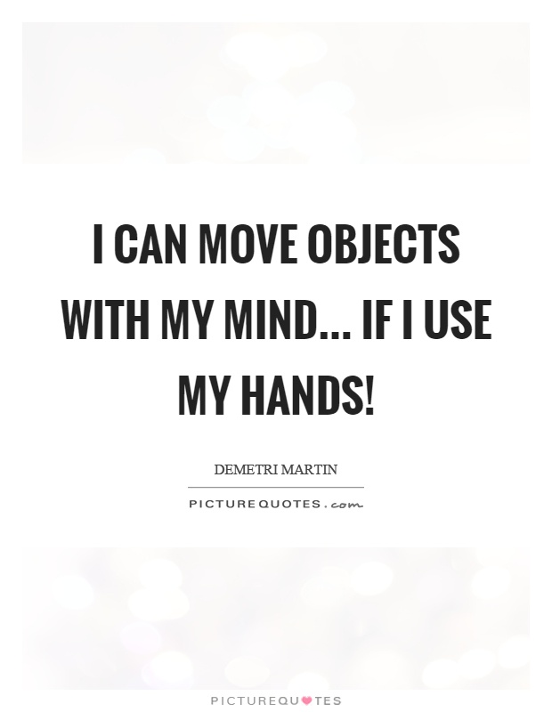 I can move objects with my mind... if I use my hands! Picture Quote #1