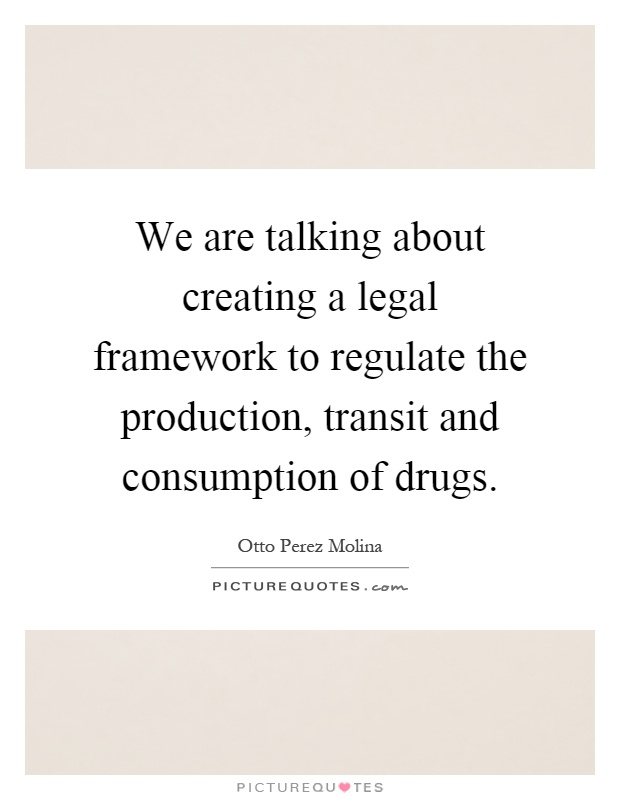 We are talking about creating a legal framework to regulate the production, transit and consumption of drugs Picture Quote #1