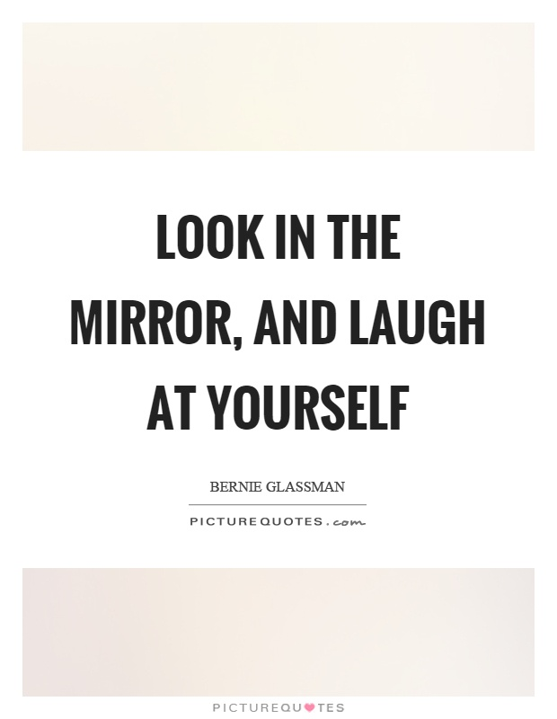 Look In The Mirror And Laugh At Yourself Picture Quotes