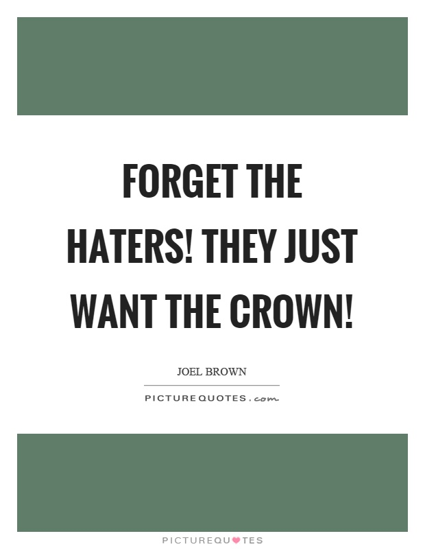 Forget the haters! They just want the crown! Picture Quote #1