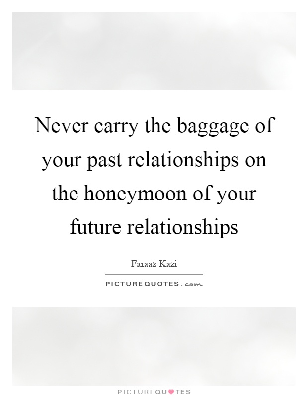 Never carry the baggage of your past relationships on the ...