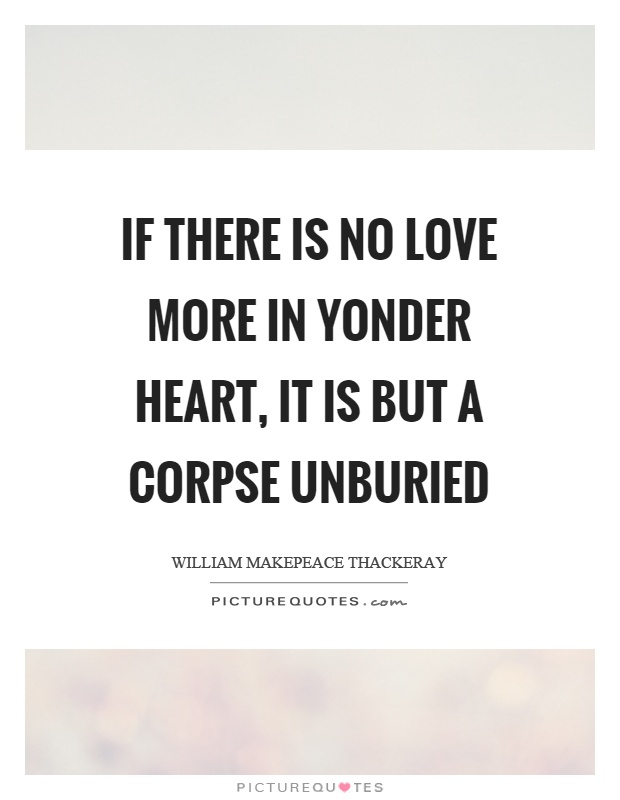 If there is no love more in yonder heart, it is but a corpse unburied Picture Quote #1