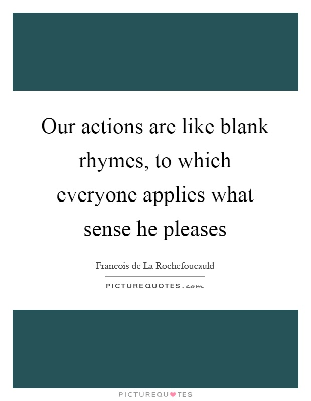 Our actions are like blank rhymes, to which everyone applies what sense he pleases Picture Quote #1