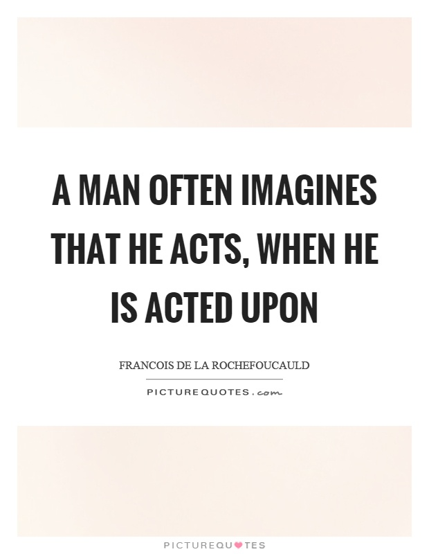 A man often imagines that he acts, when he is acted upon Picture Quote #1