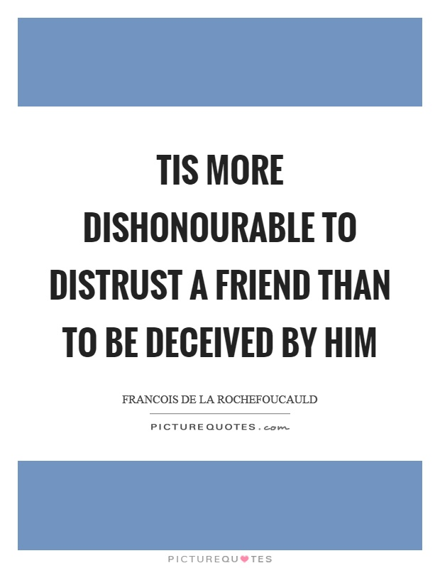 Tis more dishonourable to distrust a friend than to be deceived by him Picture Quote #1