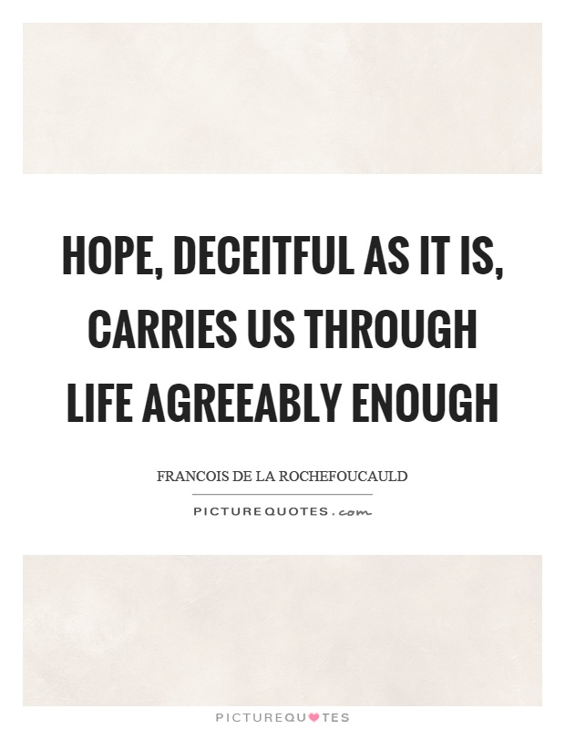 Hope, deceitful as it is, carries us through life agreeably enough Picture Quote #1