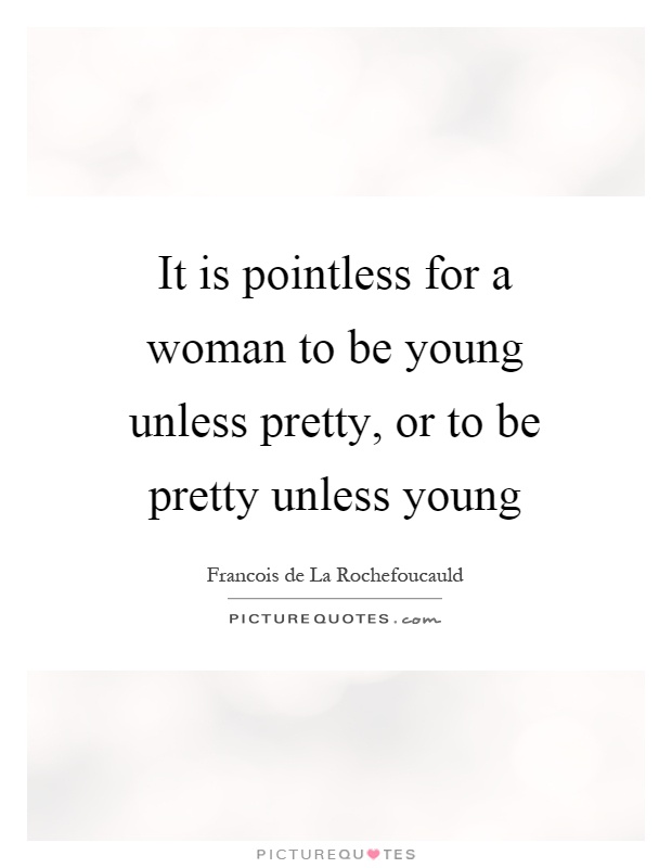 It is pointless for a woman to be young unless pretty, or to be pretty unless young Picture Quote #1