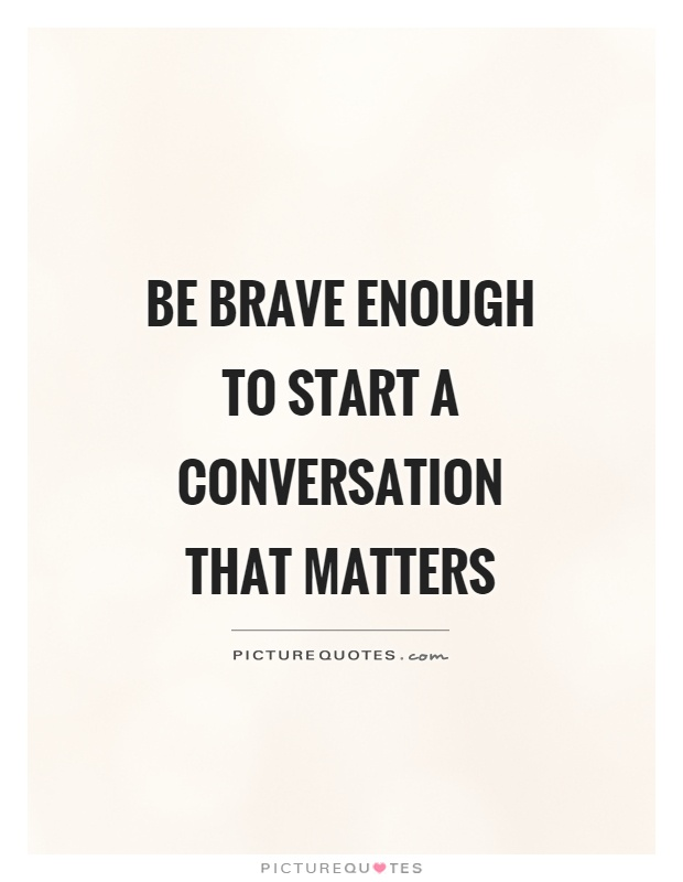 Brave Quotes Gorgeous Be Brave Enough To Start A Conversation That Matters  Picture Quotes