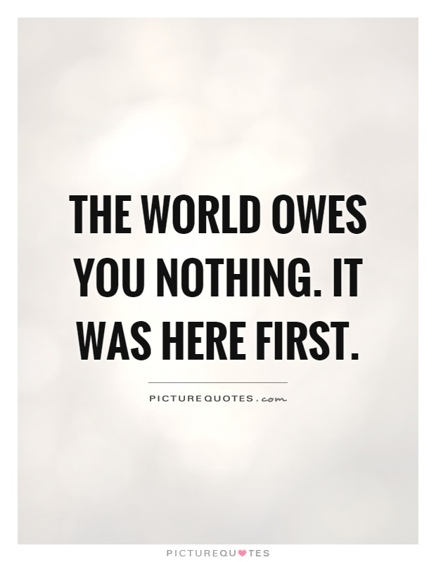The world owes you nothing. It was here first Picture Quote #1