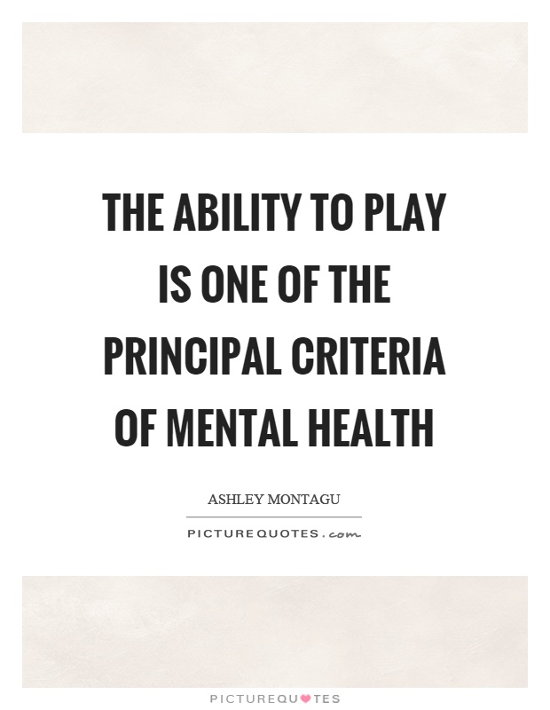 The ability to play is one of the principal criteria of mental health Picture Quote #1