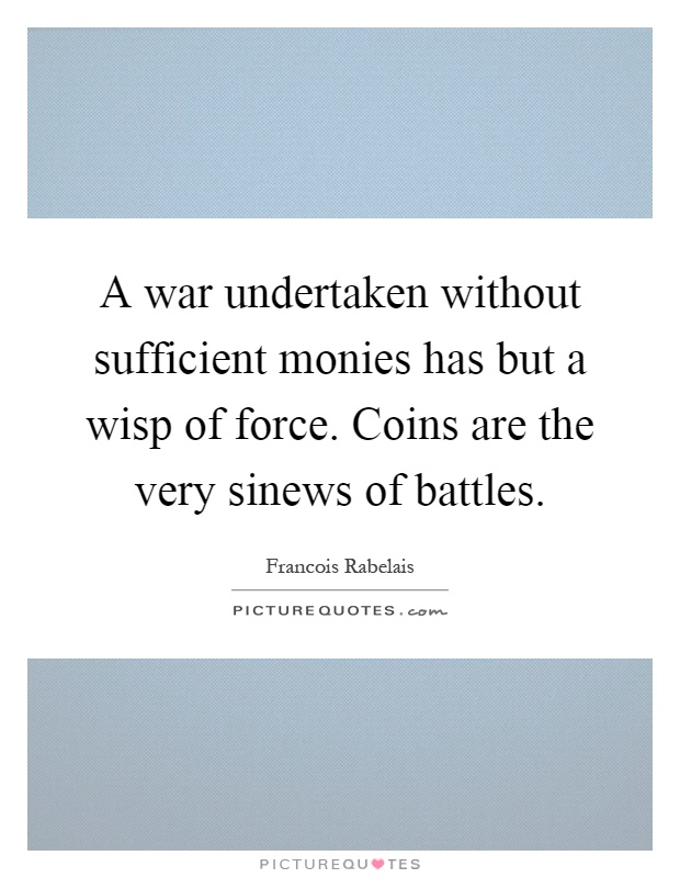 A war undertaken without sufficient monies has but a wisp of force. Coins are the very sinews of battles Picture Quote #1